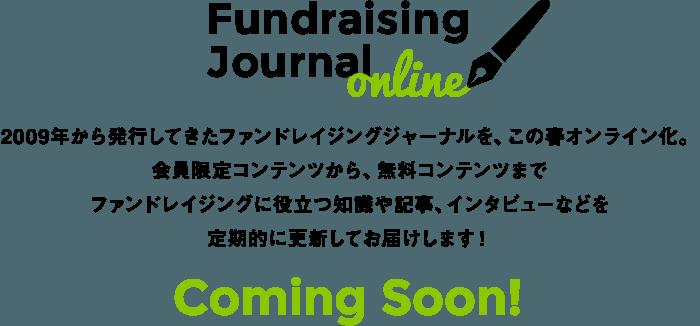 Fundraising Journal online 2009年から発行してきたファンドレイジングジャーナルを、この春オンライン化。会員限定コンテンツから、無料コンテンツまでファンドレイジングに役立つ知識や記事、インタビューなどを定期的に更新してお届けします! Coming Soon!
